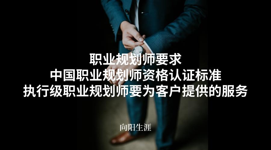 职业规划师要求_中国职业规划师资格认证标准_执行级职业规划师要为客户提供的服务